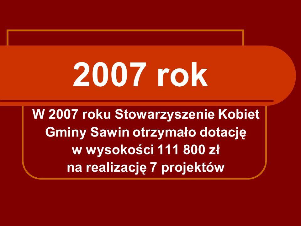 2007 rok W 2007 roku Stowarzyszenie Kobiet Gminy Sawin otrzymało dotację w wysokości 111 800 zł na realizację 7 projektów