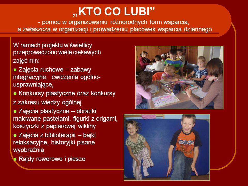 KTO CO LUBI - pomoc w organizowaniu różnorodnych form wsparcia, a zwłaszcza w organizacji i prowadzeniu placówek wsparcia dziennego W ramach projektu