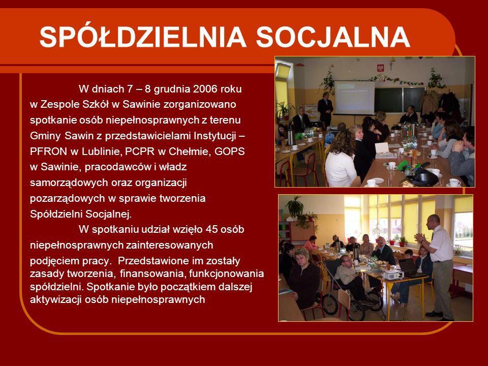 SPÓŁDZIELNIA SOCJALNA W dniach 7 – 8 grudnia 2006 roku w Zespole Szkół w Sawinie zorganizowano spotkanie osób niepełnosprawnych z terenu Gminy Sawin z
