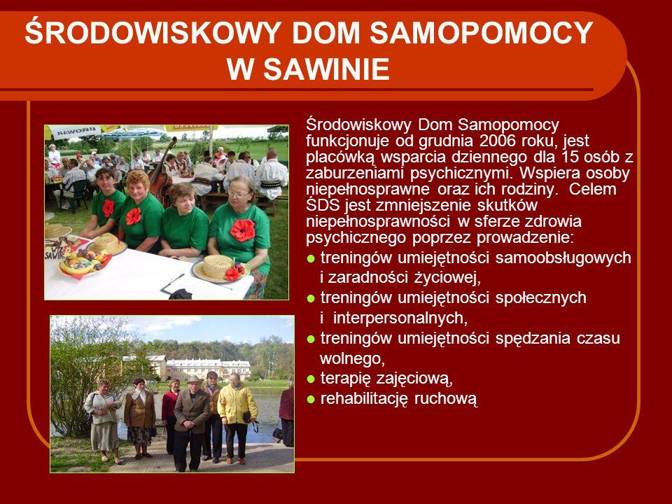 ŚRODOWISKOWY DOM SAMOPOMOCY W SAWINIE Środowiskowy Dom Samopomocy funkcjonuje od grudnia 2006 roku, jest placówką wsparcia dziennego dla 15 osób z zab