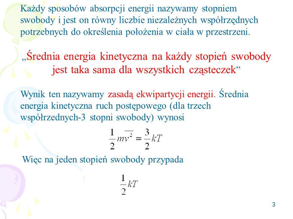 4 Dla N cząstek nie obracających się całkowita energia (nazywana energią wewnętrzną) Dla cząsteczek które mogą się obracać swobodnie we wszystkich kierunkach (cząsteczki wieloatomowe) potrzeba trzech dodatkowych współrzędnych do opisu ruchu obrotowego więc mamy dodatkowo 3 stopnie swobody i otrzymujemy Natomiast dla cząsteczek dwuatomowych gładkich (gdy nie ma żadnego tarcia powierzchniowego – nie ma obrotu względem osi hantli) mamy będzie energią kinetyczną ruchu postępowego.