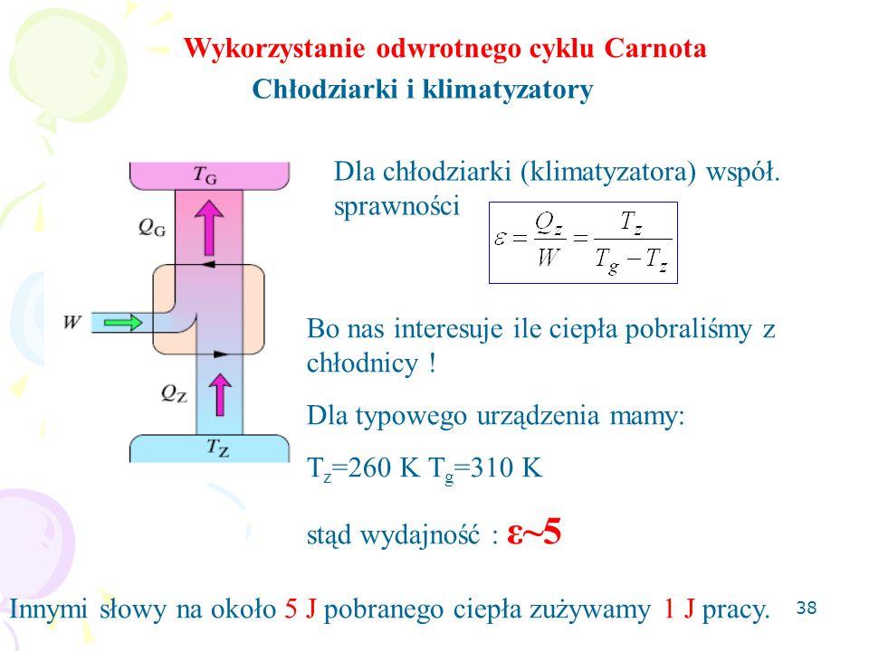 38 Wykorzystanie odwrotnego cyklu Carnota Chłodziarki i klimatyzatory Dla chłodziarki (klimatyzatora) współ. sprawności Bo nas interesuje ile ciepła p