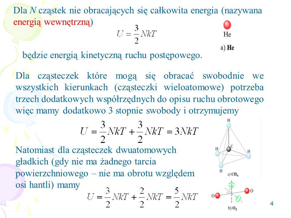 4 Dla N cząstek nie obracających się całkowita energia (nazywana energią wewnętrzną) Dla cząsteczek które mogą się obracać swobodnie we wszystkich kie