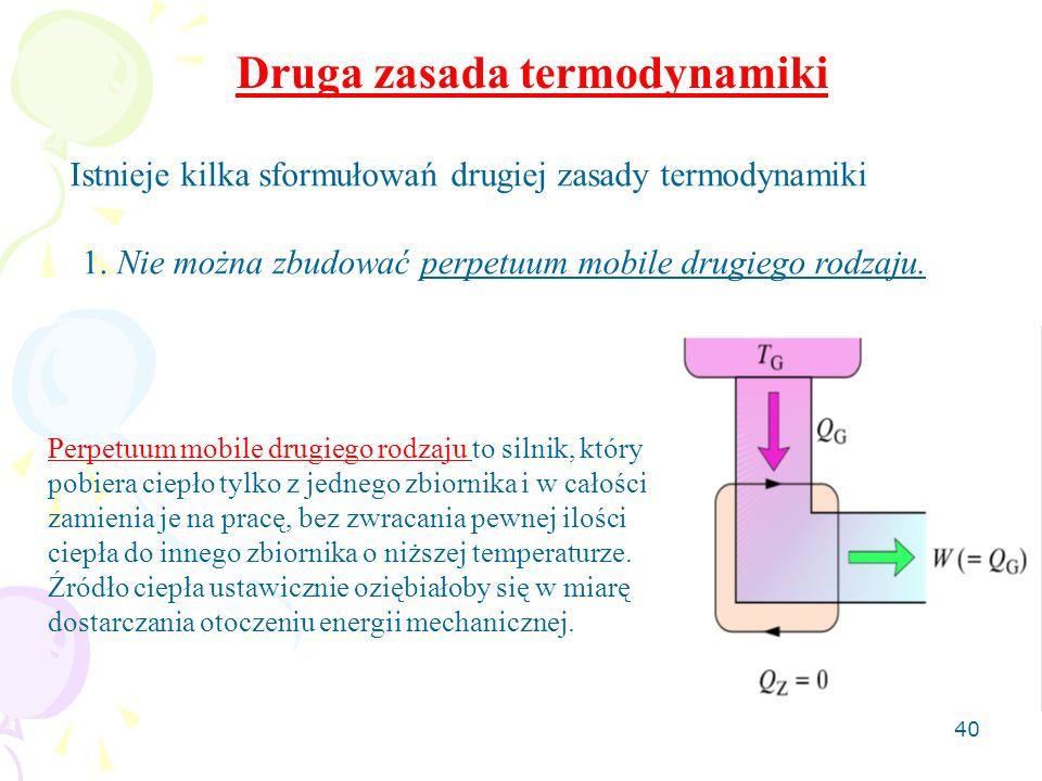 40 Druga zasada termodynamiki Istnieje kilka sformułowań drugiej zasady termodynamiki 1. Nie można zbudować perpetuum mobile drugiego rodzaju. Perpetu