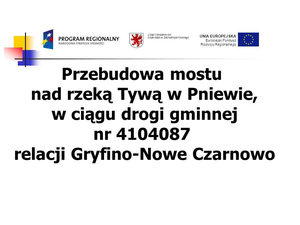 UNIA EUROPEJSKA Europejski Fundusz Rozwoju Regionalnego Urząd Marszałkowski Województwa Zachodniopomorskiego Przebudowa mostu nad rzeką Tywą w Pniewie, w ciągu drogi gminnej nr 4104087 relacji Gryfino-Nowe Czarnowo