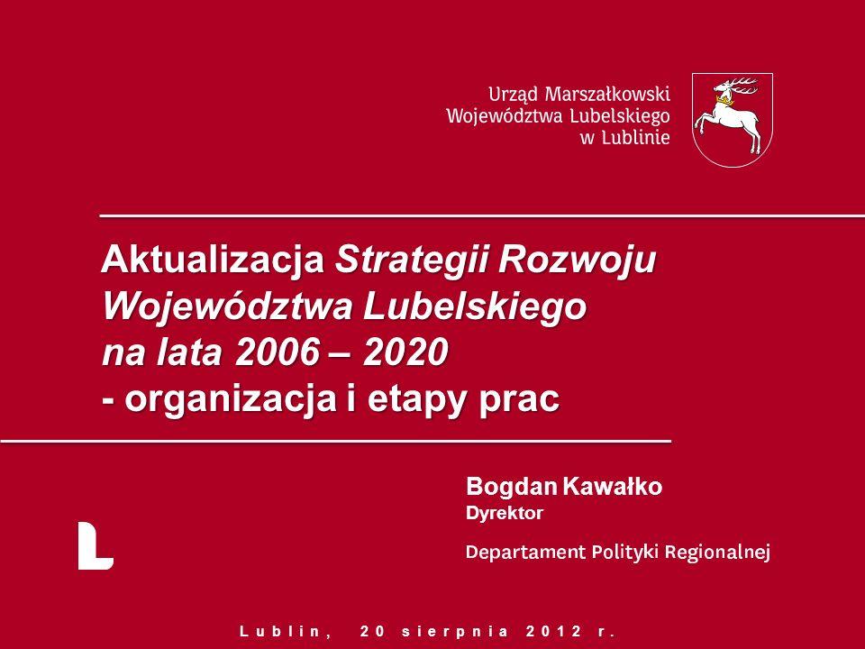 Aktualizacja Strategii Rozwoju Województwa Lubelskiego na lata 2006 – 2020 - organizacja i etapy prac Bogdan Kawałko Dyrektor Lublin, 20 sierpnia 2012 r.