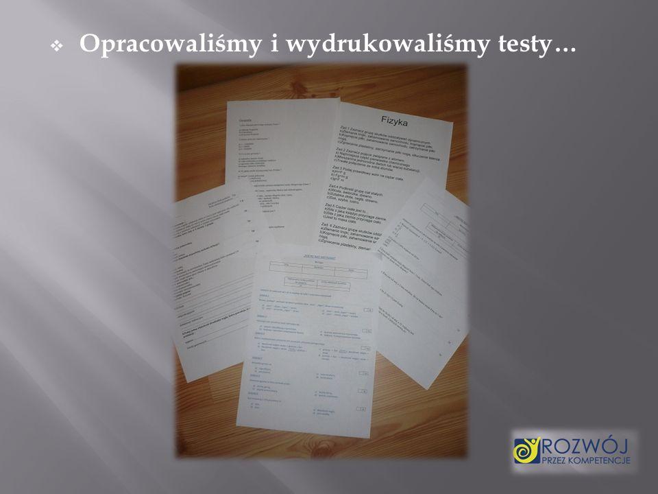 Opracowaliśmy i wydrukowaliśmy testy…