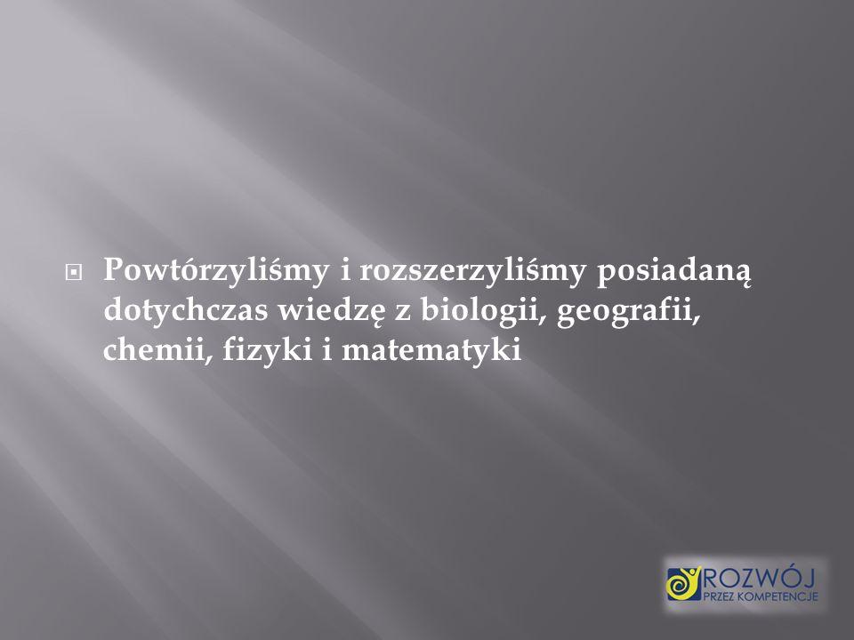 Powtórzyliśmy i rozszerzyliśmy posiadaną dotychczas wiedzę z biologii, geografii, chemii, fizyki i matematyki