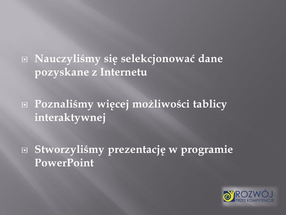 Nauczyliśmy się selekcjonować dane pozyskane z Internetu Poznaliśmy więcej możliwości tablicy interaktywnej Stworzyliśmy prezentację w programie PowerPoint