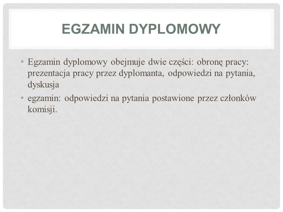 EGZAMIN DYPLOMOWY Egzamin dyplomowy obejmuje dwie części: obronę pracy: prezentacja pracy przez dyplomanta, odpowiedzi na pytania, dyskusja egzamin: o