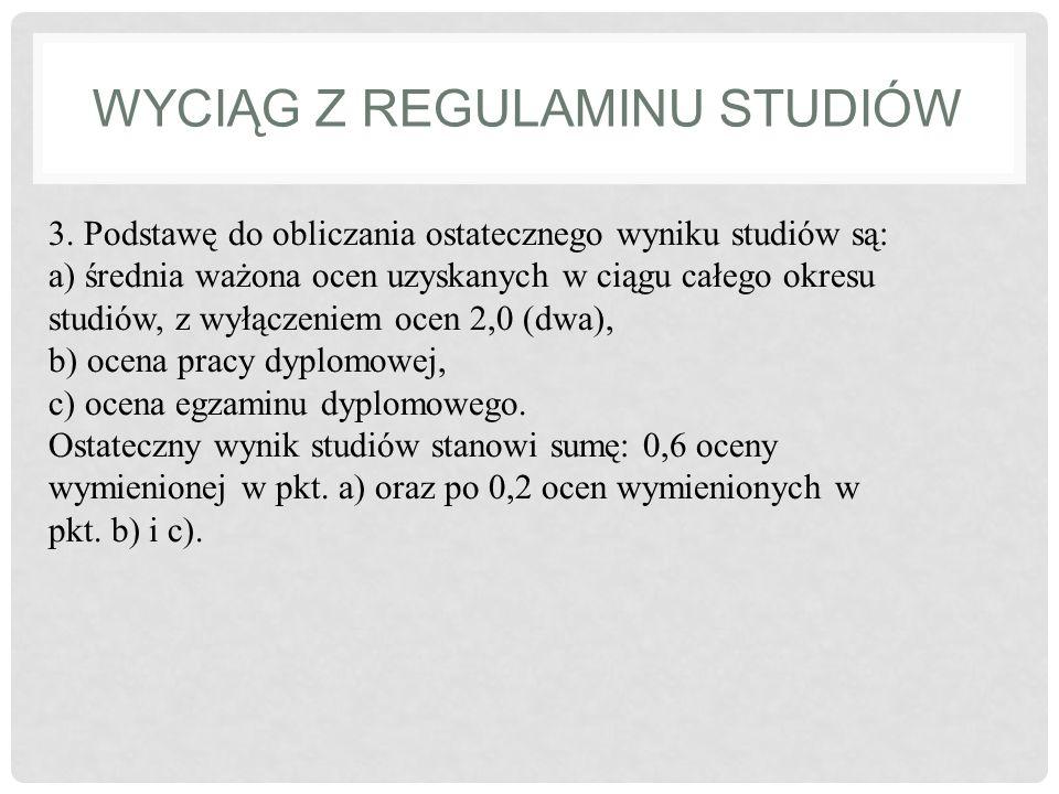 WYCIĄG Z REGULAMINU STUDIÓW 3. Podstawę do obliczania ostatecznego wyniku studiów są: a) średnia ważona ocen uzyskanych w ciągu całego okresu studiów,