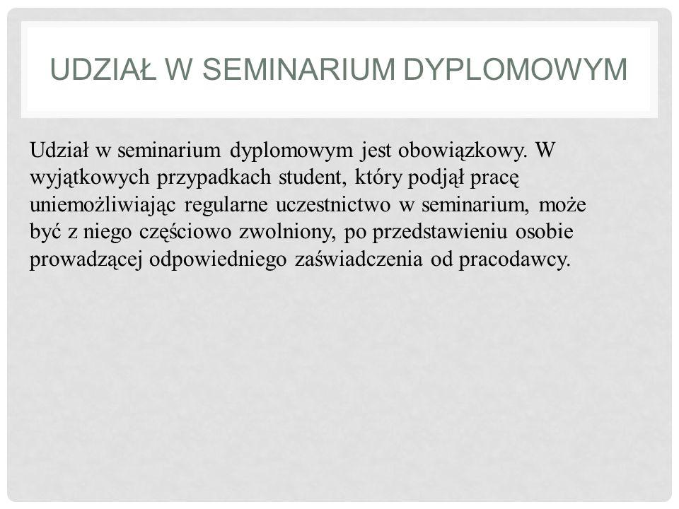 UDZIAŁ W SEMINARIUM DYPLOMOWYM Udział w seminarium dyplomowym jest obowiązkowy. W wyjątkowych przypadkach student, który podjął pracę uniemożliwiając