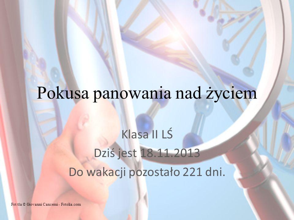 Pokusa panowania nad życiem Klasa II LŚ Dziś jest 18.11.2013 Do wakacji pozostało 221 dni.