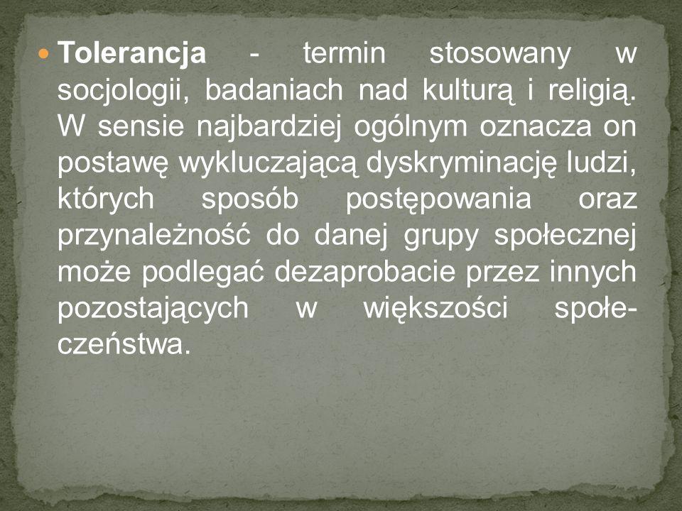 Tolerancja - termin stosowany w socjologii, badaniach nad kulturą i religią. W sensie najbardziej ogólnym oznacza on postawę wykluczającą dyskryminacj