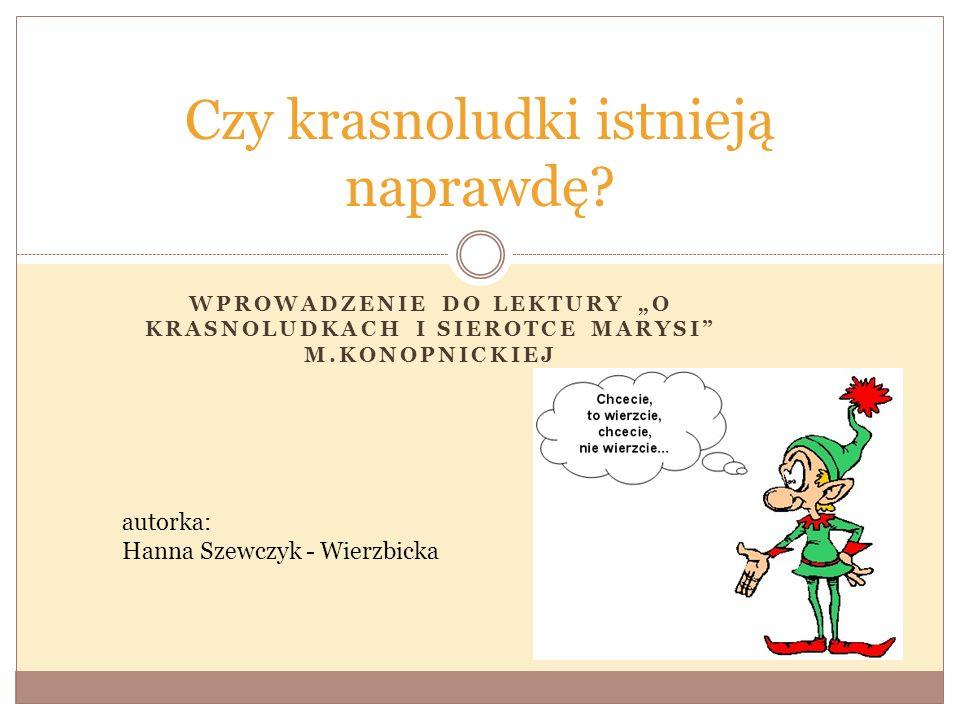 WPROWADZENIE DO LEKTURY O KRASNOLUDKACH I SIEROTCE MARYSI M.KONOPNICKIEJ Czy krasnoludki istnieją naprawdę? autorka: Hanna Szewczyk - Wierzbicka