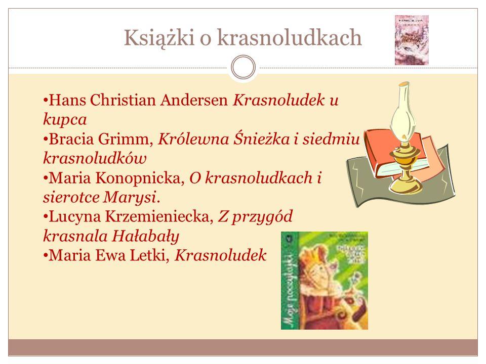 Książki o krasnoludkach Hans Christian Andersen Krasnoludek u kupca Bracia Grimm, Królewna Śnieżka i siedmiu krasnoludków Maria Konopnicka, O krasnolu