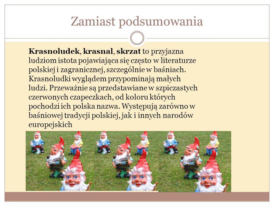 Zamiast podsumowania Krasnoludek, krasnal, skrzat to przyjazna ludziom istota pojawiająca się często w literaturze polskiej i zagranicznej, szczególni