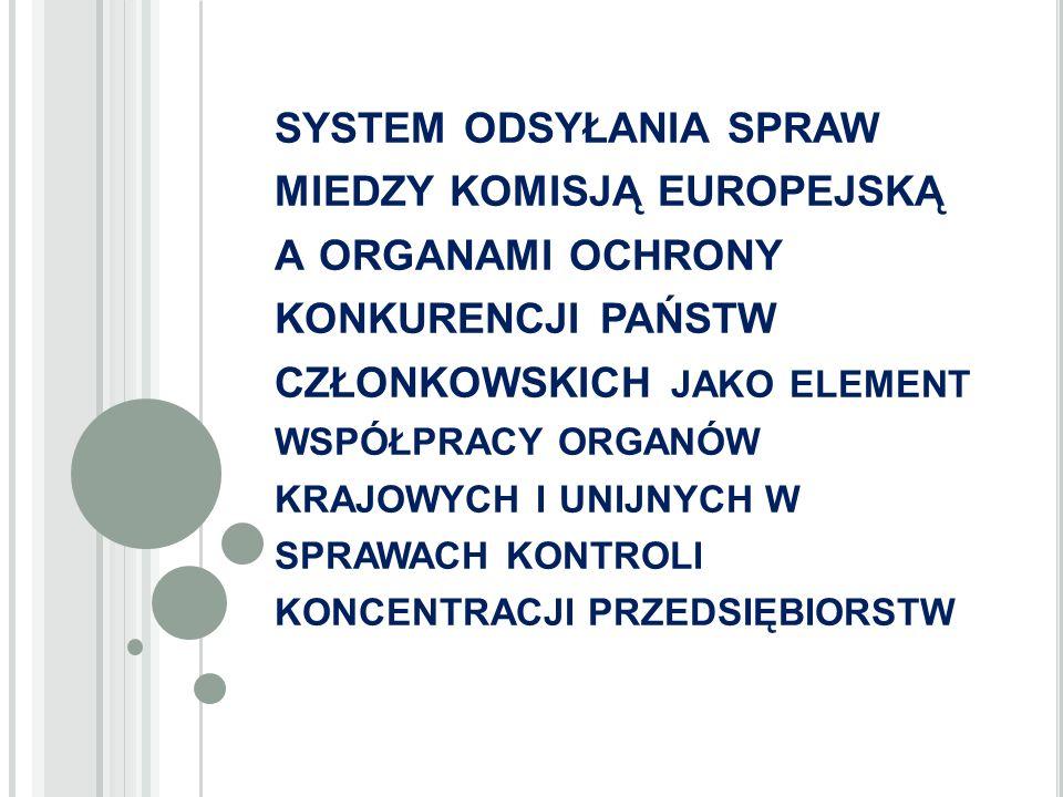 SYSTEM ODSYŁANIA SPRAW MIEDZY KOMISJĄ EUROPEJSKĄ A ORGANAMI OCHRONY KONKURENCJI PAŃSTW CZŁONKOWSKICH JAKO ELEMENT WSPÓŁPRACY ORGANÓW KRAJOWYCH I UNIJNYCH W SPRAWACH KONTROLI KONCENTRACJI PRZEDSIĘBIORSTW