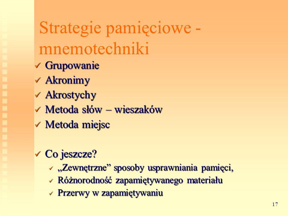 17 Strategie pamięciowe - mnemotechniki Grupowanie Grupowanie Akronimy Akronimy Akrostychy Akrostychy Metoda słów – wieszaków Metoda słów – wieszaków