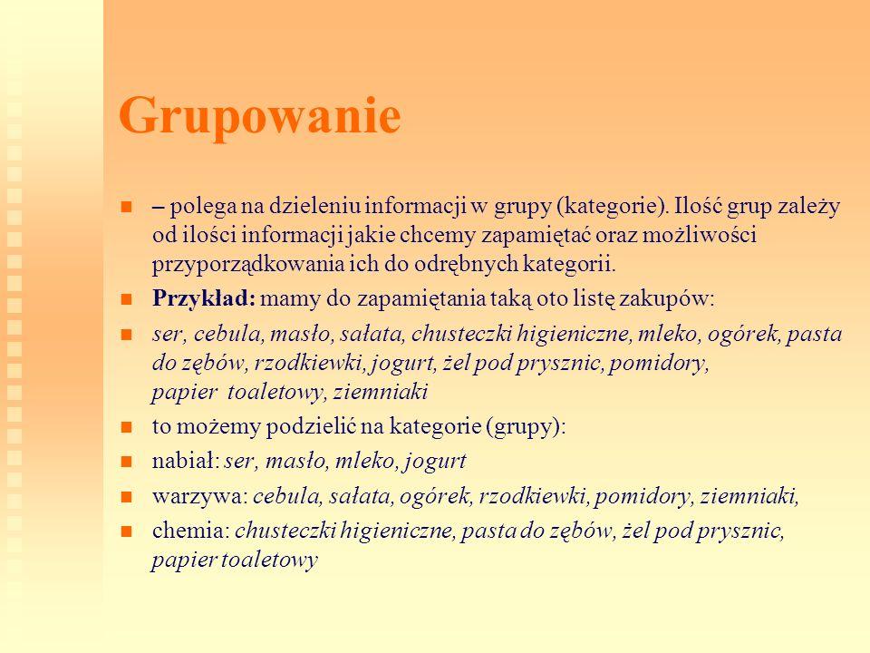 Grupowanie – polega na dzieleniu informacji w grupy (kategorie). Ilość grup zależy od ilości informacji jakie chcemy zapamiętać oraz możliwości przypo