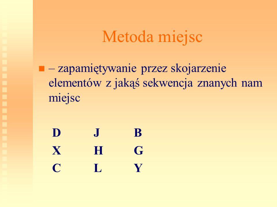 Metoda miejsc – zapamiętywanie przez skojarzenie elementów z jakąś sekwencja znanych nam miejsc DJ B XH G CL Y