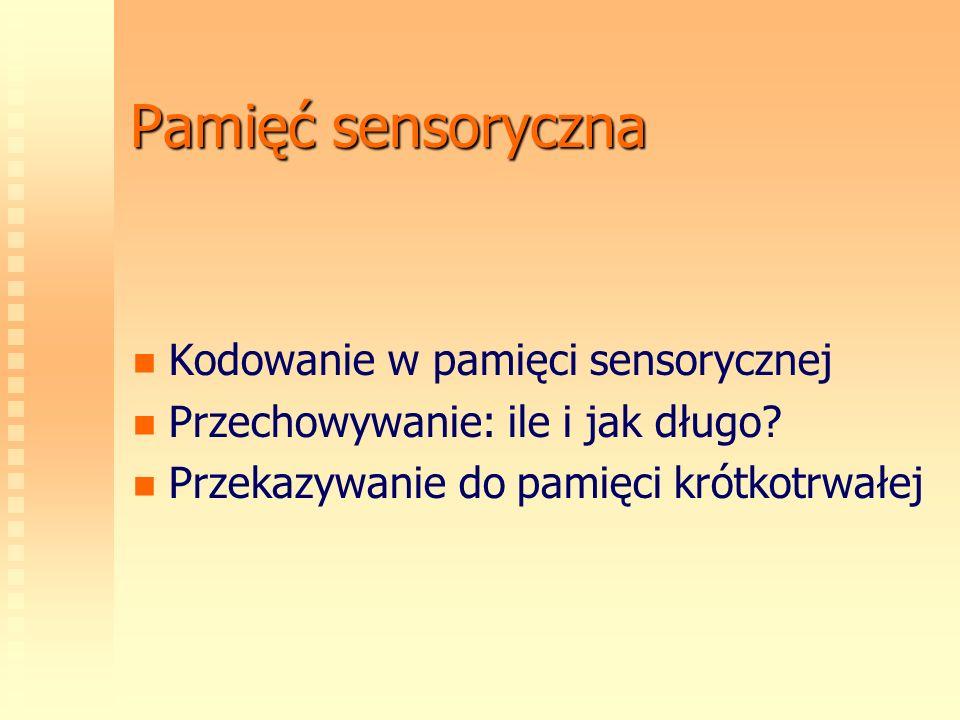 Pamięć sensoryczna Kodowanie w pamięci sensorycznej Przechowywanie: ile i jak długo? Przekazywanie do pamięci krótkotrwałej