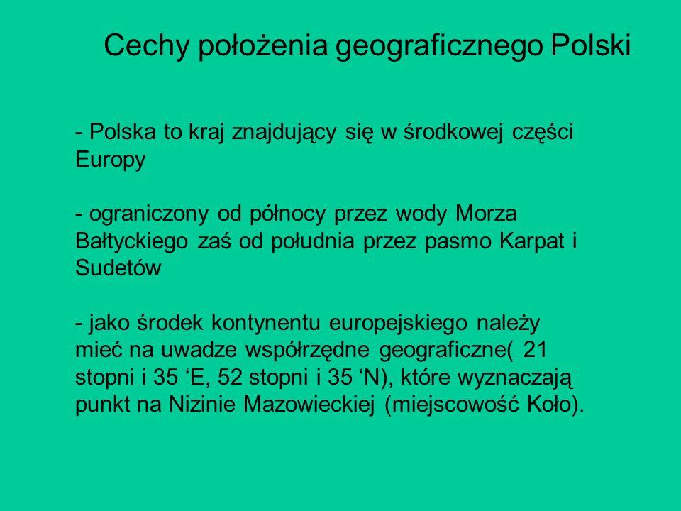 Cechy położenia geograficznego Polski - Polska to kraj znajdujący się w środkowej części Europy - ograniczony od północy przez wody Morza Bałtyckiego zaś od południa przez pasmo Karpat i Sudetów - jako środek kontynentu europejskiego należy mieć na uwadze współrzędne geograficzne( 21 stopni i 35 E, 52 stopni i 35 N), które wyznaczają punkt na Nizinie Mazowieckiej (miejscowość Koło).