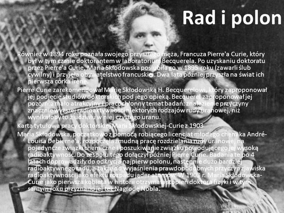 Rad i polon Również w 1894 roku poznała swojego przyszłego męża, Francuza Pierre'a Curie, który był w tym czasie doktorantem w laboratorium Becquerela