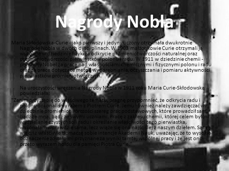 Nagrody Nobla Maria Skłodowska-Curie - jako pierwszy i jedyny uczony otrzymała dwukrotnie Nagrodę Nobla w dwóch dyscyplinach. W 1903 małżonkowie Curie