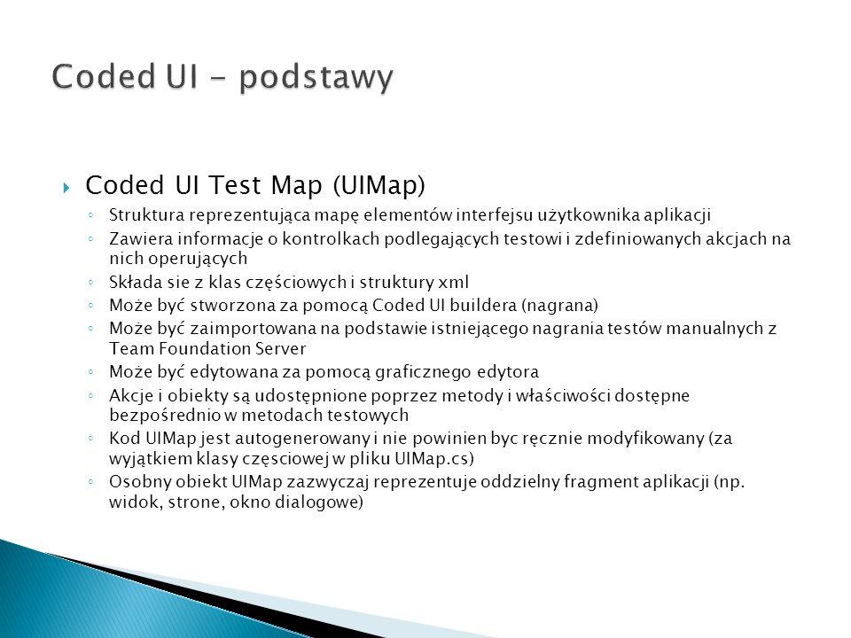 Coded UI Test Map (UIMap) Struktura reprezentująca mapę elementów interfejsu użytkownika aplikacji Zawiera informacje o kontrolkach podlegających testowi i zdefiniowanych akcjach na nich operujących Składa sie z klas częściowych i struktury xml Może być stworzona za pomocą Coded UI buildera (nagrana) Może być zaimportowana na podstawie istniejącego nagrania testów manualnych z Team Foundation Server Może być edytowana za pomocą graficznegoedytora Akcje i obiekty są udostępnione poprzez metody i właściwości dostępne bezpośrednio w metodach testowych Kod UIMap jest autogenerowany i nie powinien byc ręcznie modyfikowany (za wyjątkiem klasy częsciowej w pliku UIMap.cs) Osobny obiekt UIMap zazwyczaj reprezentuje oddzielny fragment aplikacji (np.