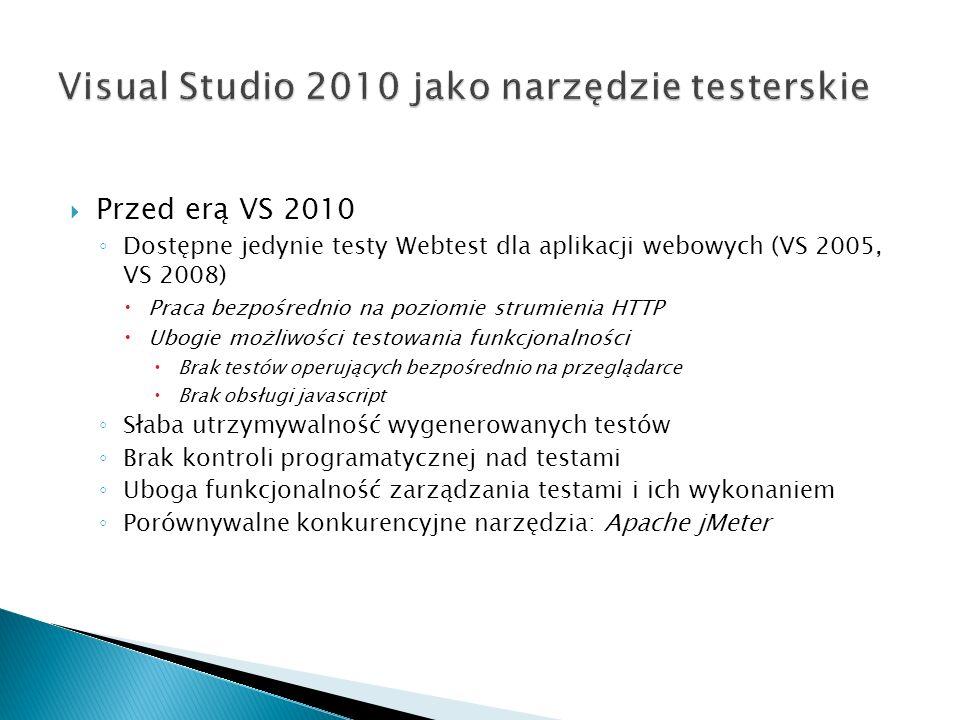 Przed erą VS 2010 Dostępne jedynie testy Webtest dla aplikacji webowych (VS 2005, VS 2008) Praca bezpośrednio na poziomie strumienia HTTP Ubogie możliwości testowania funkcjonalności Brak testów operujących bezpośrednio na przeglądarce Brak obsługi javascript Słaba utrzymywalność wygenerowanych testów Brak kontroli programatycznej nad testami Uboga funkcjonalność zarządzania testami i ich wykonaniem Porównywalne konkurencyjne narzędzia: Apache jMeter