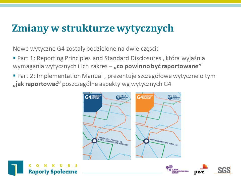 Zmiany w strukturze wytycznych Nowe wytyczne G4 zostały podzielone na dwie części: Part 1: Reporting Principles and Standard Disclosures, która wyjaśn