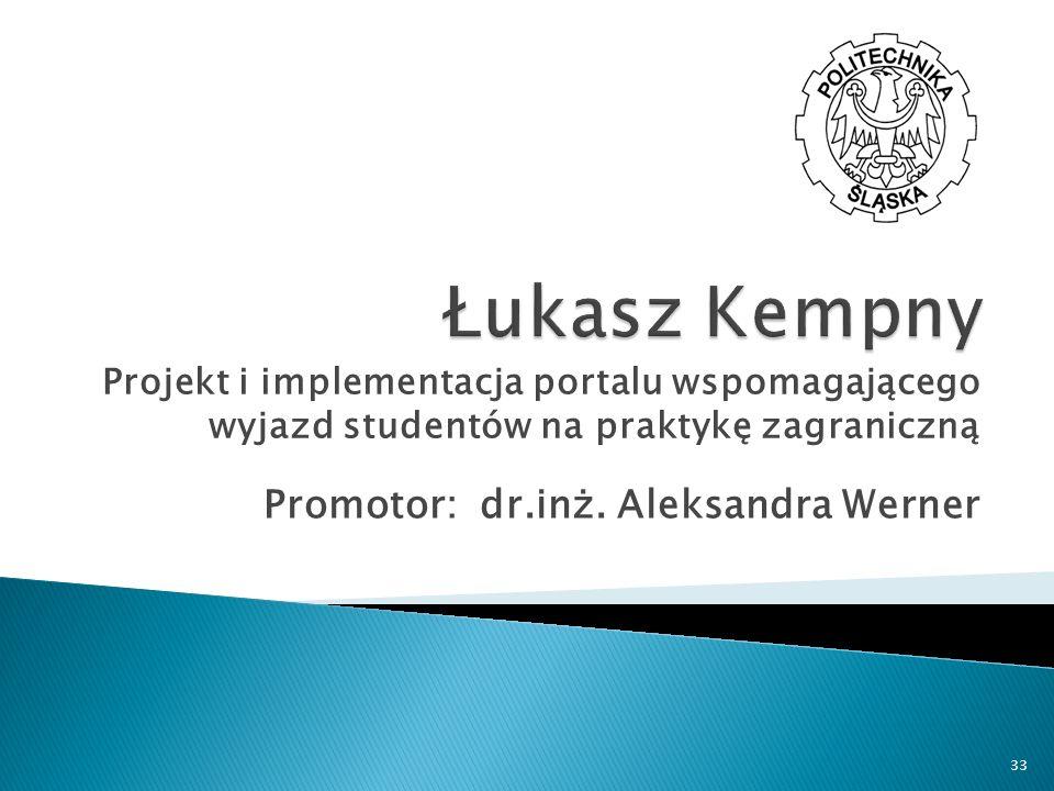 Promotor: dr.inż. Aleksandra Werner Projekt i implementacja portalu wspomagającego wyjazd studentów na praktykę zagraniczną 33