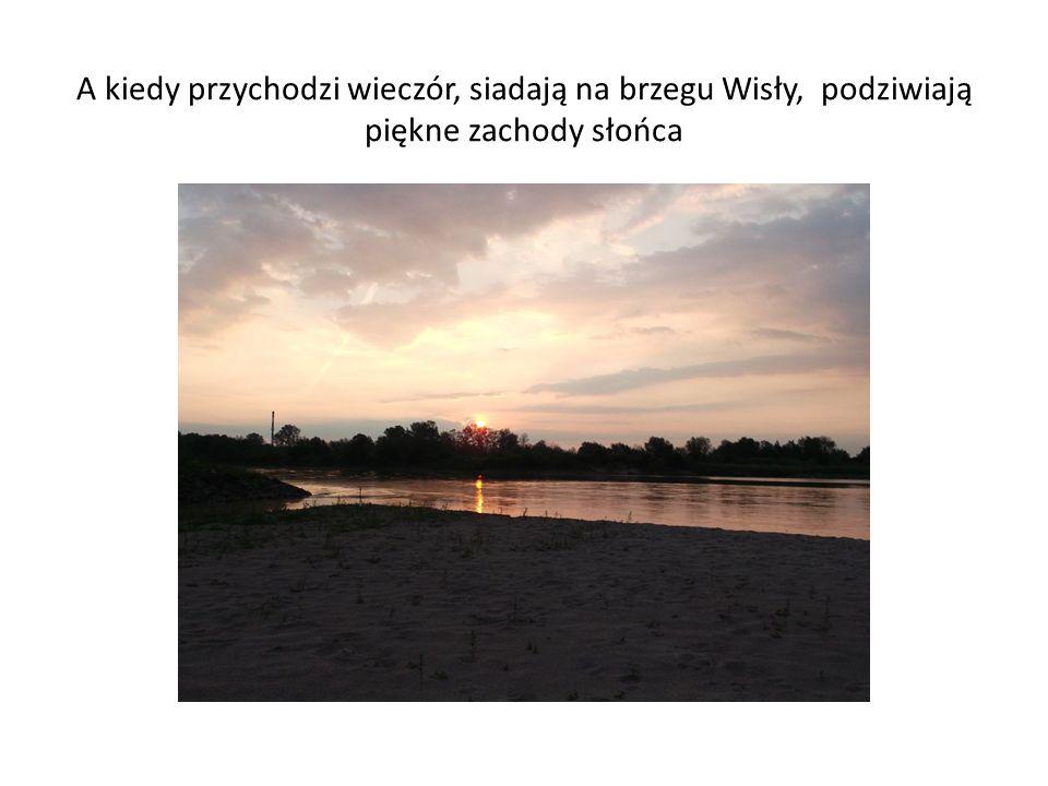 A kiedy przychodzi wieczór, siadają na brzegu Wisły, podziwiają piękne zachody słońca