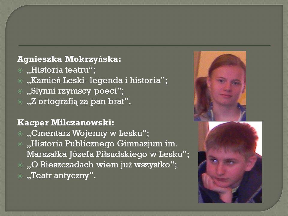 Agnieszka Mokrzy ń ska: Historia teatru; Kamie ń Leski- legenda i historia; S ł ynni rzymscy poeci; Z ortografi ą za pan brat. Kacper Milczanowski: Cm