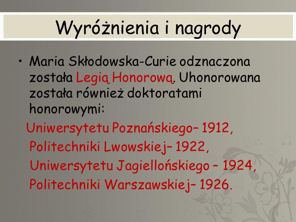 Wyróżnienia i nagrody Maria Skłodowska-Curie odznaczona została Legią Honorową. Uhonorowana została również doktoratami honorowymi: Uniwersytetu Pozna