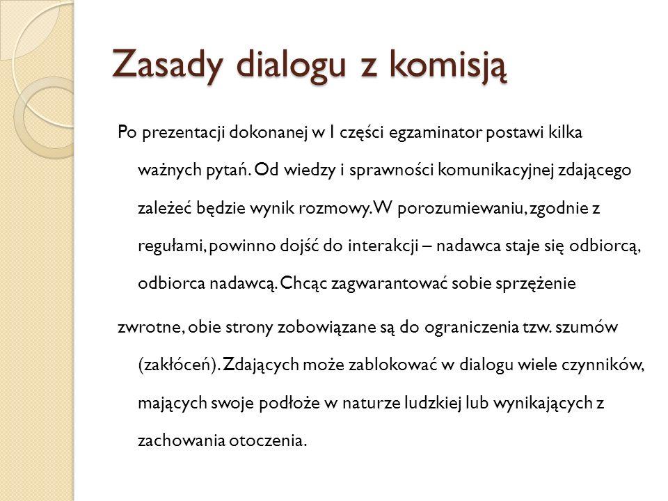 Zasady dialogu z komisją Po prezentacji dokonanej w I części egzaminator postawi kilka ważnych pytań. Od wiedzy i sprawności komunikacyjnej zdającego