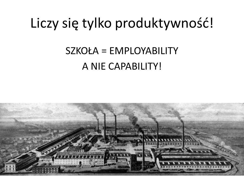Liczy się tylko produktywność! SZKOŁA = EMPLOYABILITY A NIE CAPABILITY!