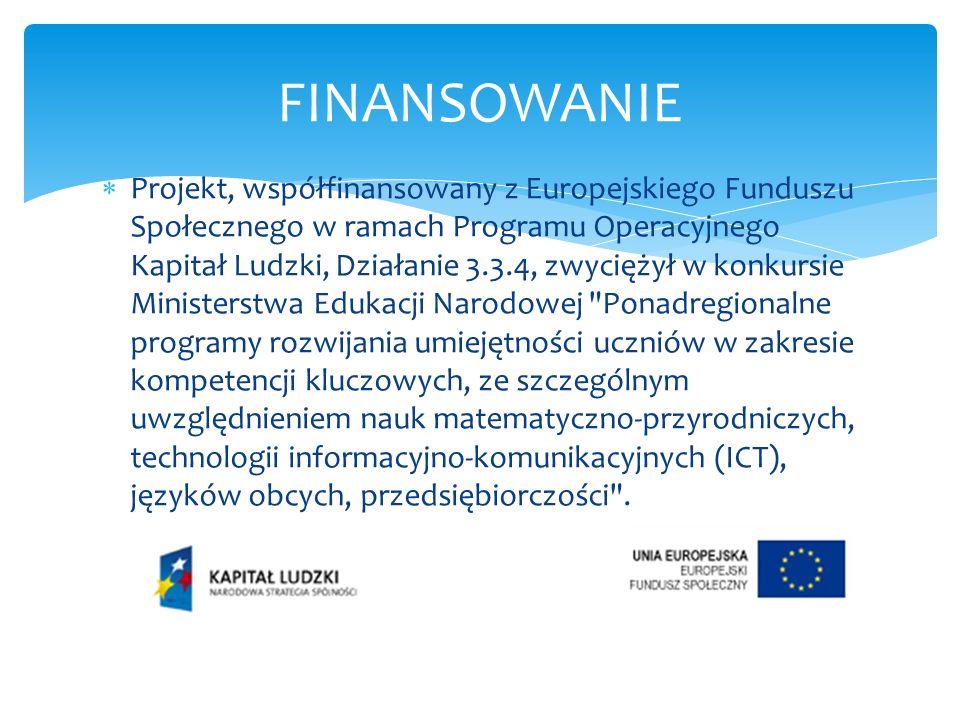Projekt, współfinansowany z Europejskiego Funduszu Społecznego w ramach Programu Operacyjnego Kapitał Ludzki, Działanie 3.3.4, zwyciężył w konkursie Ministerstwa Edukacji Narodowej Ponadregionalne programy rozwijania umiejętności uczniów w zakresie kompetencji kluczowych, ze szczególnym uwzględnieniem nauk matematyczno-przyrodniczych, technologii informacyjno-komunikacyjnych (ICT), języków obcych, przedsiębiorczości .