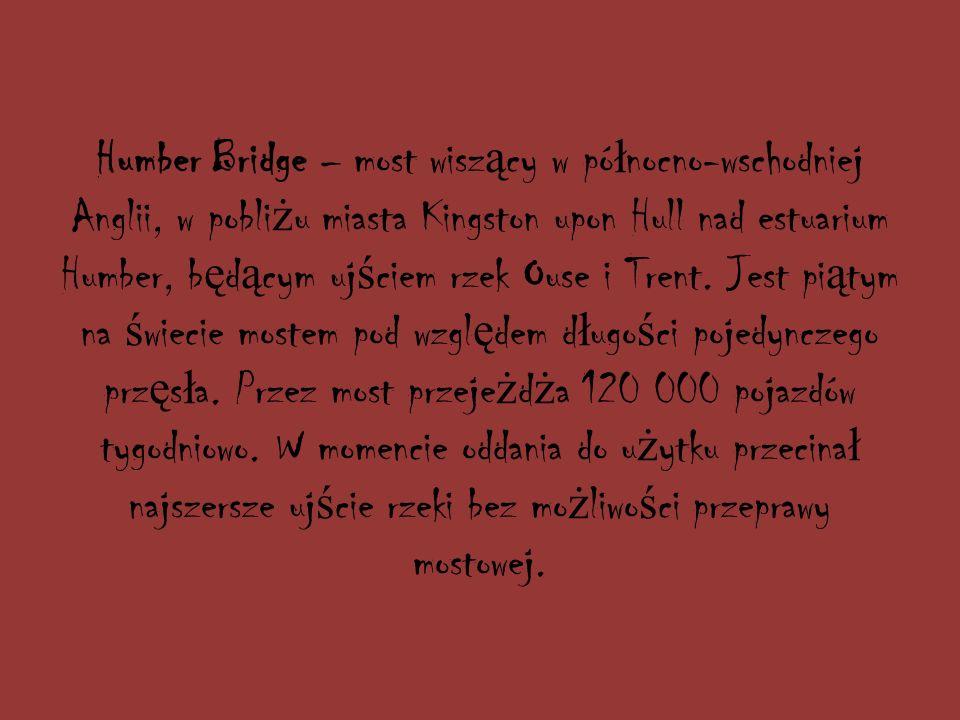 Humber Bridge – most wisz ą cy w pó ł nocno-wschodniej Anglii, w pobli ż u miasta Kingston upon Hull nad estuarium Humber, b ę d ą cym uj ś ciem rzek Ouse i Trent.