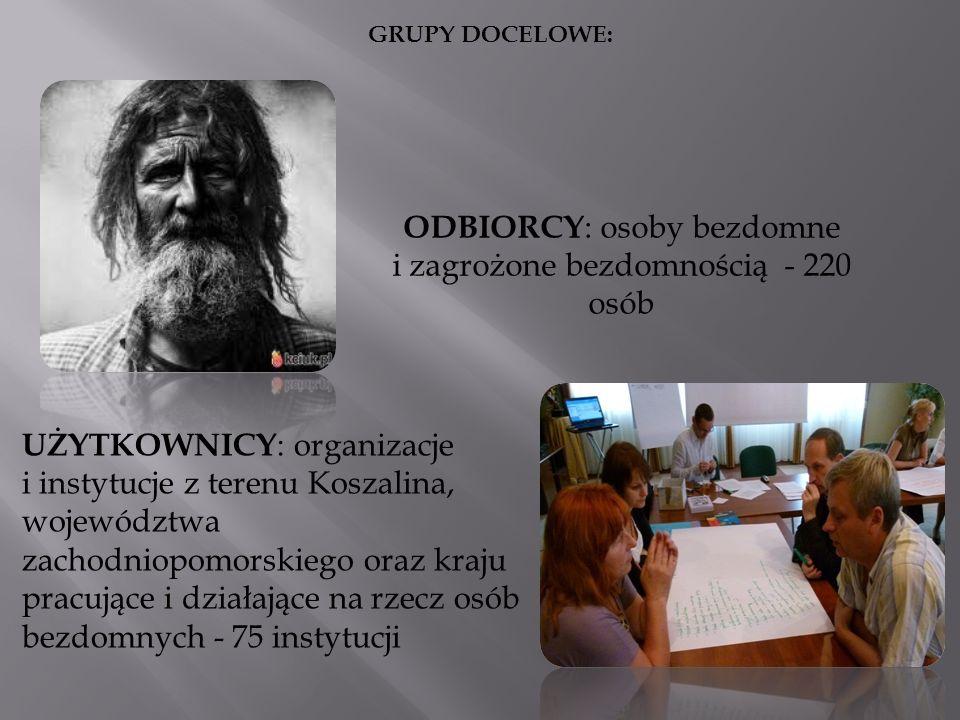 ODBIORCY : osoby bezdomne i zagrożone bezdomnością - 220 osób UŻYTKOWNICY : organizacje i instytucje z terenu Koszalina, województwa zachodniopomorski