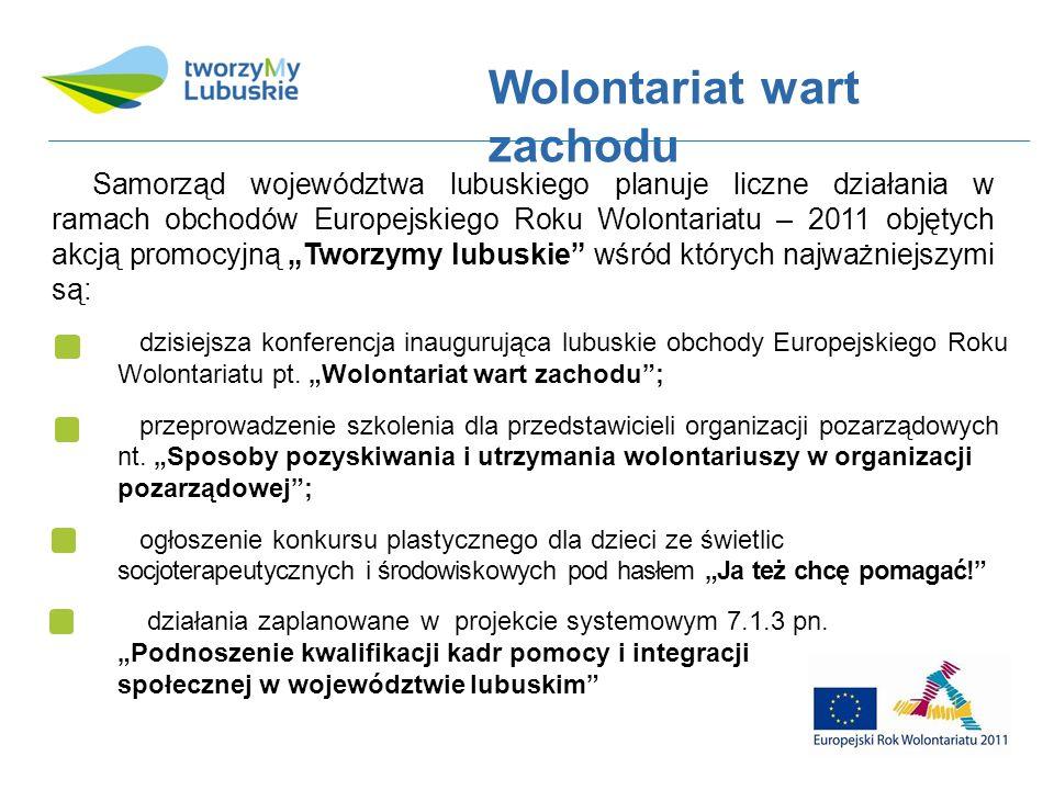Samorząd województwa lubuskiego planuje liczne działania w ramach obchodów Europejskiego Roku Wolontariatu – 2011 objętych akcją promocyjną Tworzymy lubuskie wśród których najważniejszymi są: dzisiejsza konferencja inaugurująca lubuskie obchody Europejskiego Roku Wolontariatu pt.