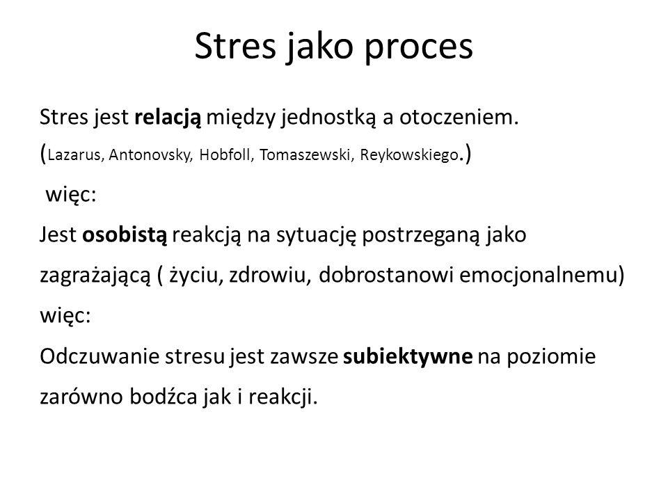 Stres jako proces Stres jest relacją między jednostką a otoczeniem. ( Lazarus, Antonovsky, Hobfoll, Tomaszewski, Reykowskiego.) więc: Jest osobistą re