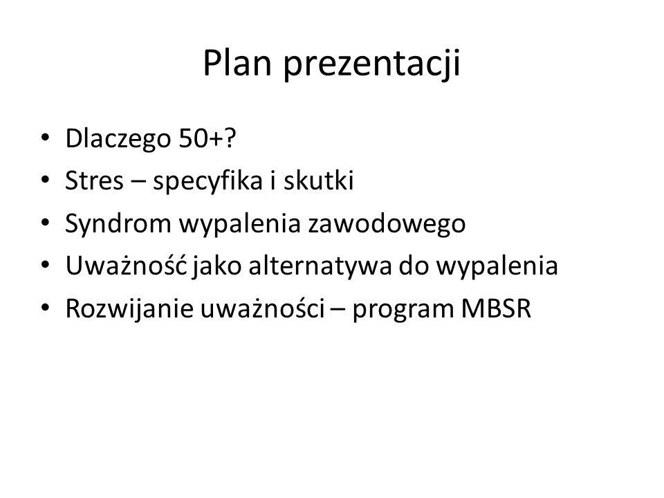 Plan prezentacji Dlaczego 50+? Stres – specyfika i skutki Syndrom wypalenia zawodowego Uważność jako alternatywa do wypalenia Rozwijanie uważności – p