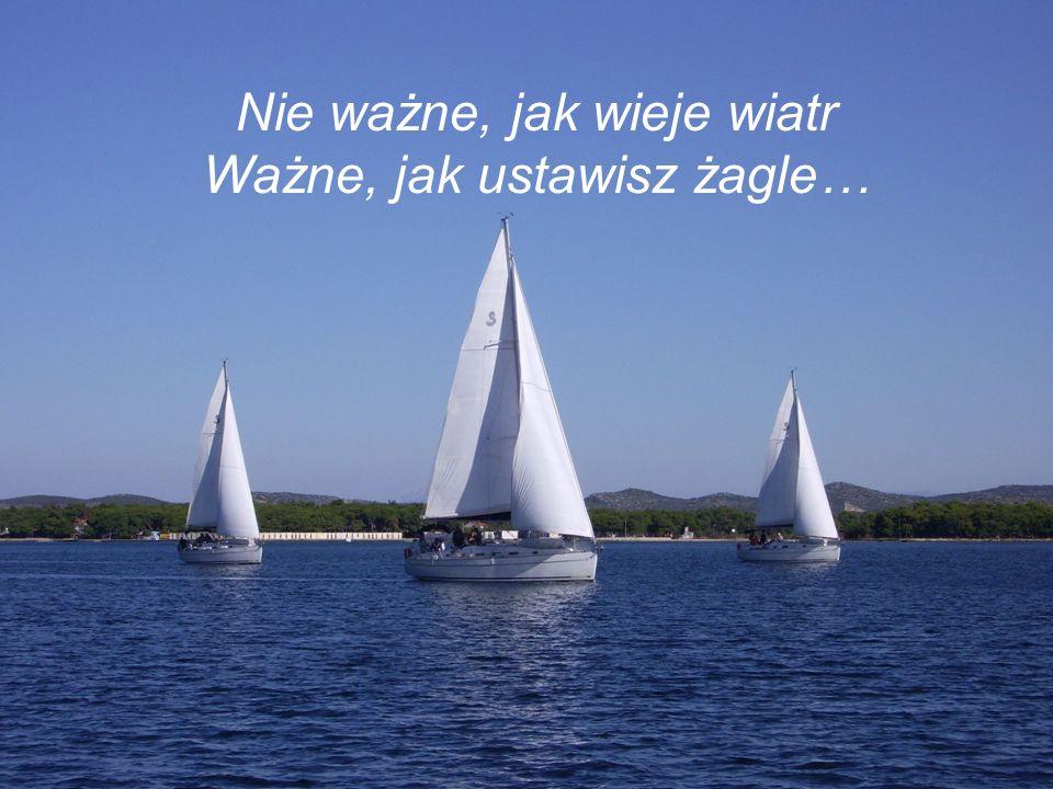 Nie ważne, jak wieje wiatr Ważne, jak ustawisz żagle…