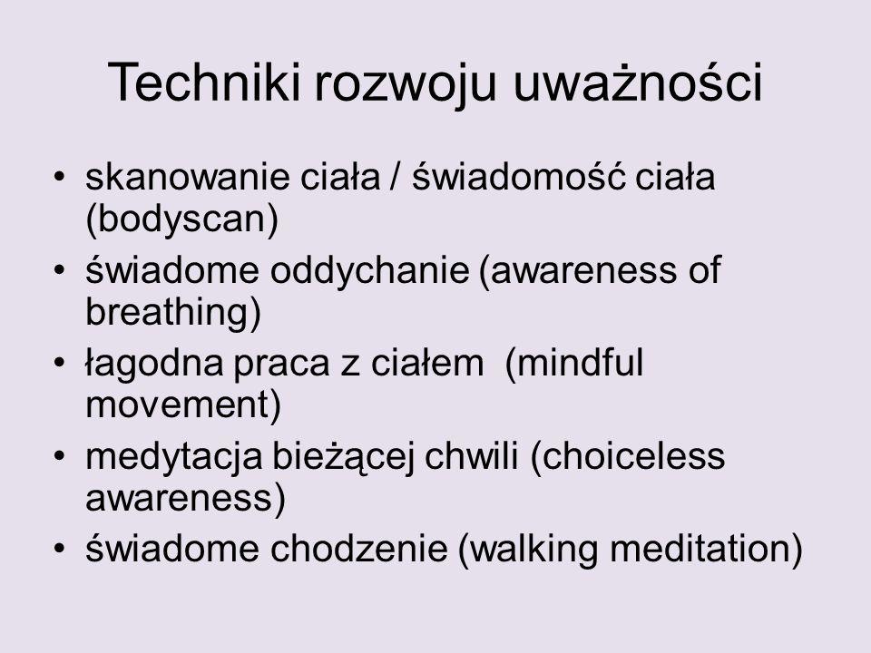 Techniki rozwoju uważności skanowanie ciała / świadomość ciała (bodyscan) świadome oddychanie (awareness of breathing) łagodna praca z ciałem (mindful