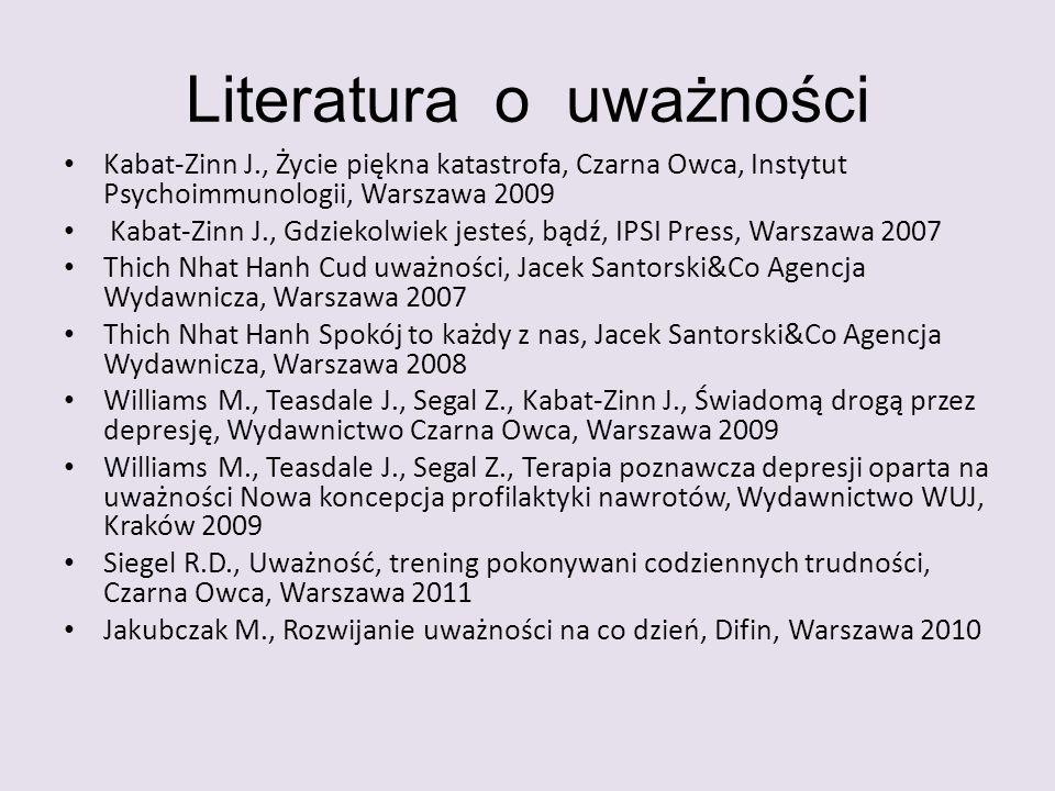 Literatura o uważności Kabat-Zinn J., Życie piękna katastrofa, Czarna Owca, Instytut Psychoimmunologii, Warszawa 2009 Kabat-Zinn J., Gdziekolwiek jest