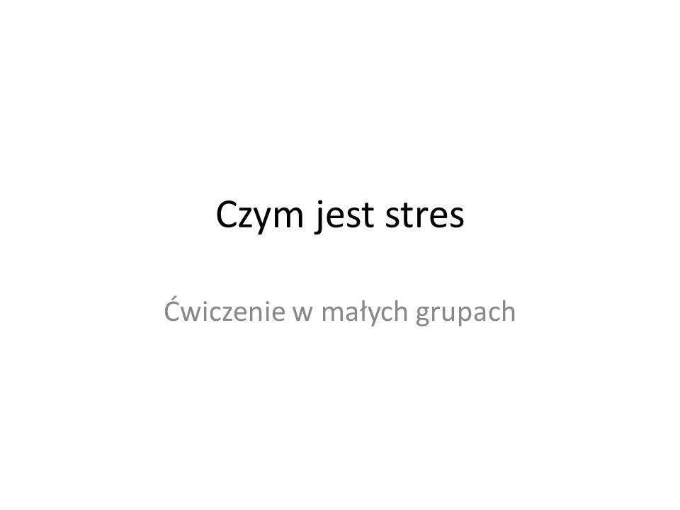 Czym jest stres Ćwiczenie w małych grupach