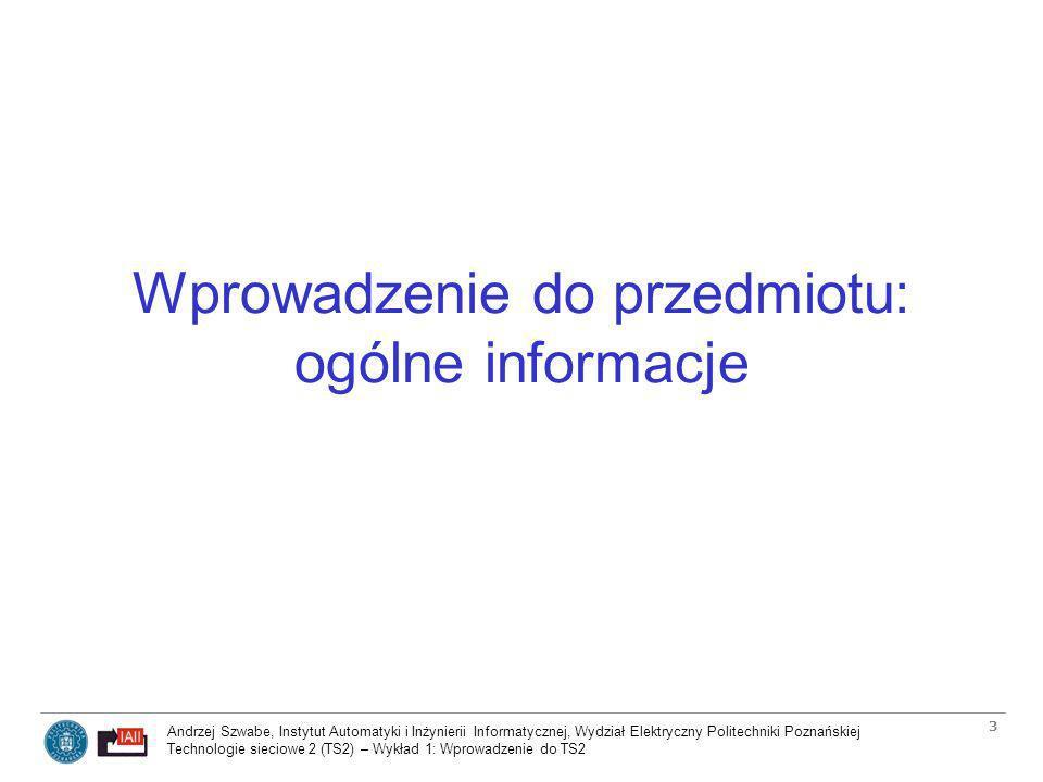 Andrzej Szwabe, Instytut Automatyki i Inżynierii Informatycznej, Wydział Elektryczny Politechniki Poznańskiej Technologie sieciowe 2 (TS2) – Wykład 1: