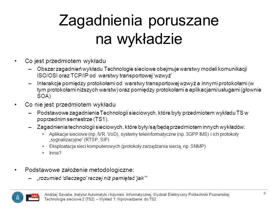 Andrzej Szwabe, Instytut Automatyki i Inżynierii Informatycznej, Wydział Elektryczny Politechniki Poznańskiej Technologie sieciowe 2 (TS2) – Wykład 1: Wprowadzenie do TS2 7 Sposób oceny z wykładu Forma uzyskania oceny z wykładu: egzamin pisemny Zasady oceny –Dla chętnych zadania projektowe (najlepiej powiązane z projektami i pracami inżynierskimi) Temat ustalony do końca kwietnia (preferowane wstępne przedstawienie propozycji studenta emailem, a następnie jej omówienie podczas konsultacji) Rozliczenie i ocena projektu przed końcem semestru Możliwość uzyskania dodatkowych punktów podwyższających finalną ocenę (standardowo do 5 pkt włącznie) –Egzamin pisemny 10 pytań z zakresu wykładów 2-14 (zbliżone prawdopodobieństwo wystąpienia pytania z obszaru każdego z wykładów) Ocena cząstkowa: ocena odpowiedzi na każde z pytań w skali od 0 do 1 pkt Ocena finalna = suma ocen cząstkowych / 2 (naturalna dolna granica =2) Ocena wpisywana do indeksu: –ocena z egzaminu TS2 powiększona o dodatkowe punkty za projekt (naturalnie ograniczona do 5) W wszelkich kwestiach spornych/wątpliwych –Obowiązuje zgodność z regulaminem studiów i wytycznymi Prodziekana